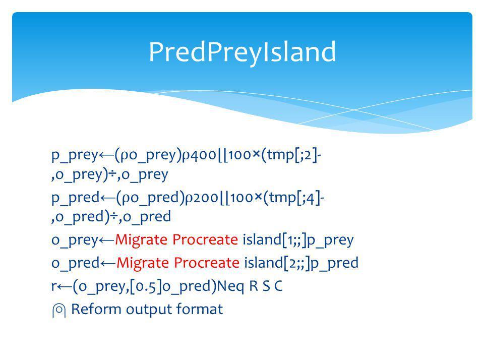 p_prey ( o_prey) 400 100×(tmp[;2]-,o_prey)÷,o_prey p_pred ( o_pred) 200 100×(tmp[;4]-,o_pred)÷,o_pred o_prey Migrate Procreate island[1;;]p_prey o_pred Migrate Procreate island[2;;]p_pred r (o_prey,[0.5]o_pred)Neq R S C Reform output format PredPreyIsland