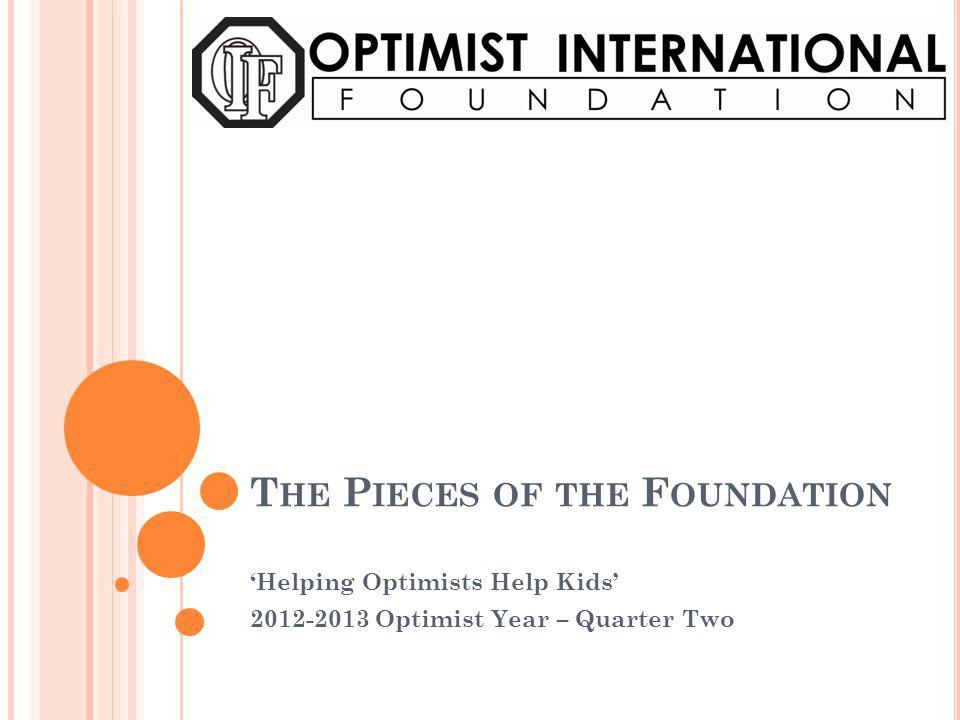 T HE P IECES OF THE F OUNDATION Helping Optimists Help Kids 2012-2013 Optimist Year – Quarter Two