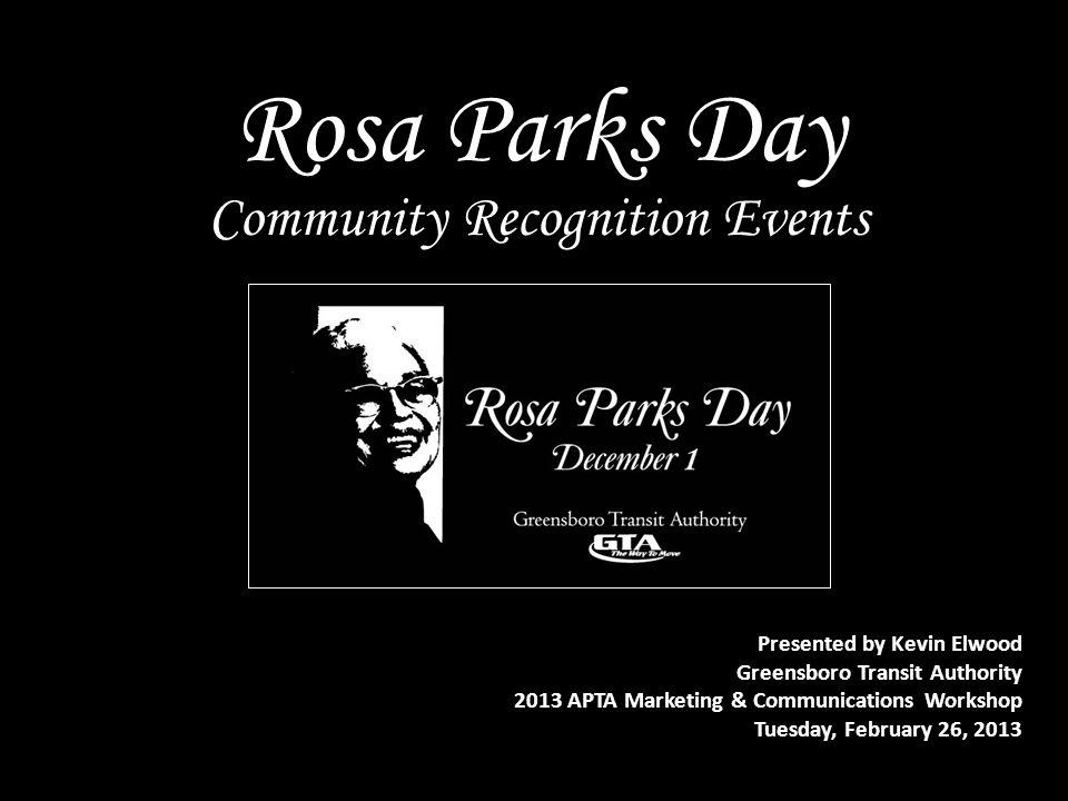 Rosa Parks Day Presented by Kevin Elwood Greensboro Transit Authority 2013 APTA Marketing & Communications Workshop Tuesday, February 26, 2013 Communi