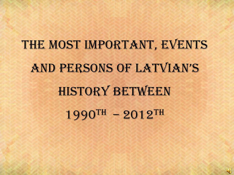 The most important, events and persons of latvians history between 1990 th – 2012 th