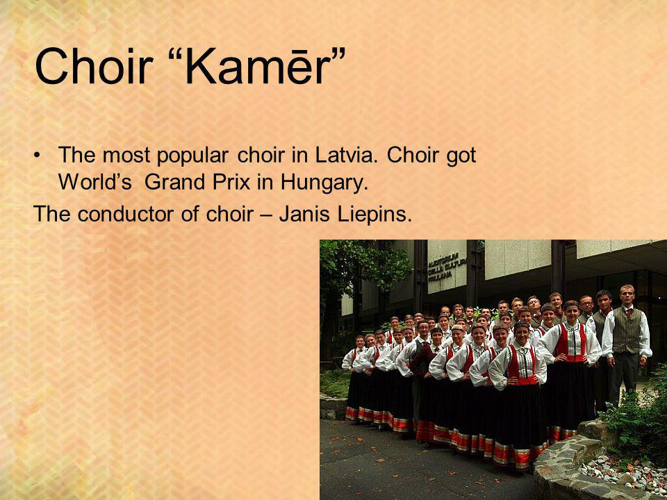 Choir Kamēr The most popular choir in Latvia. Choir got Worlds Grand Prix in Hungary. The conductor of choir – Janis Liepins.