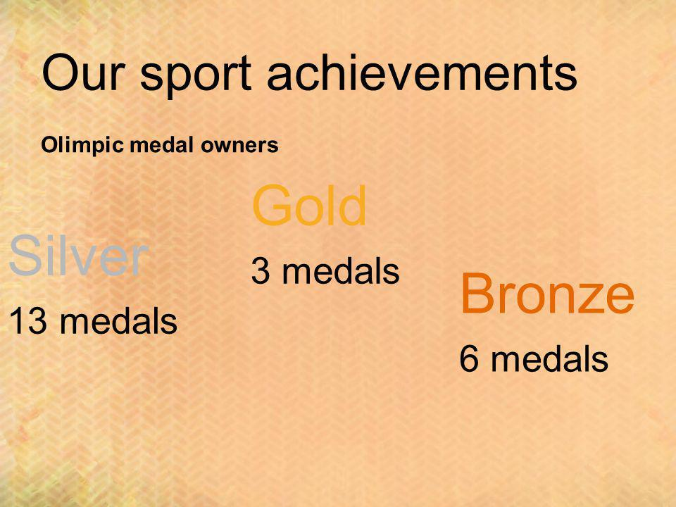 Our sport achievements Olimpic medal owners Bronze 6 medals Silver 13 medals Gold 3 medals