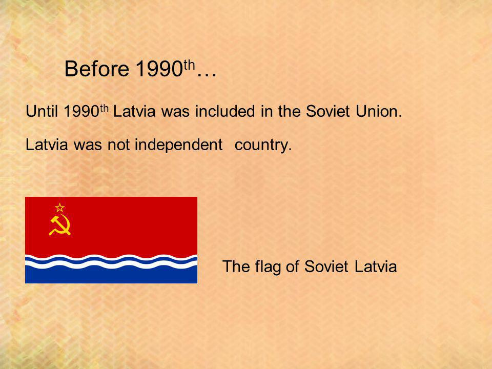Before 1990 th … Until 1990 th Latvia was included in the Soviet Union.