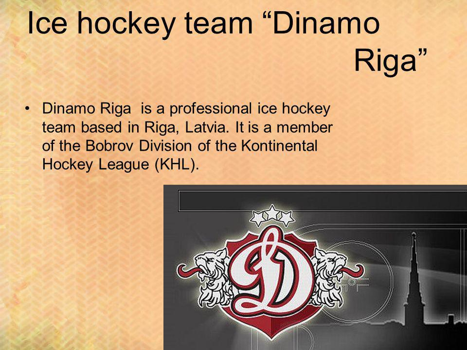 Ice hockey team Dinamo Riga Dinamo Riga is a professional ice hockey team based in Riga, Latvia. It is a member of the Bobrov Division of the Kontinen