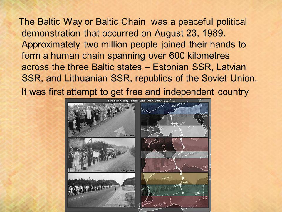 The Baltic Way or Baltic Chain was a peaceful political demonstration that occurred on August 23, 1989. Approximately two million people joined their