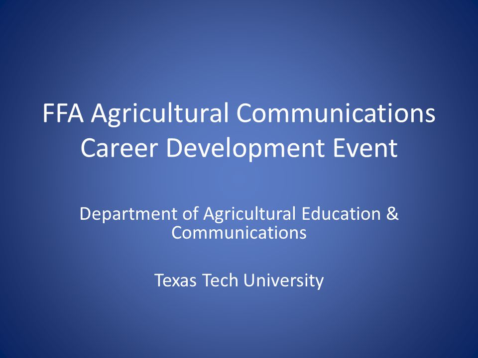 FFA Agricultural Communications Career Development Event Department of Agricultural Education & Communications Texas Tech University