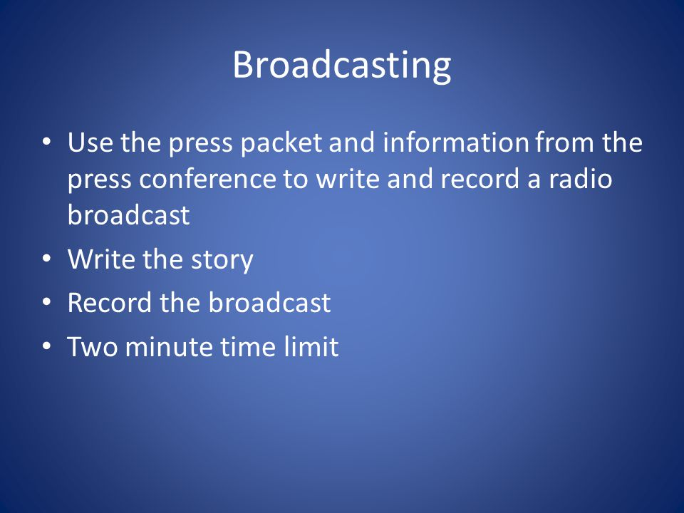 Broadcasting Use the press packet and information from the press conference to write and record a radio broadcast Write the story Record the broadcast Two minute time limit