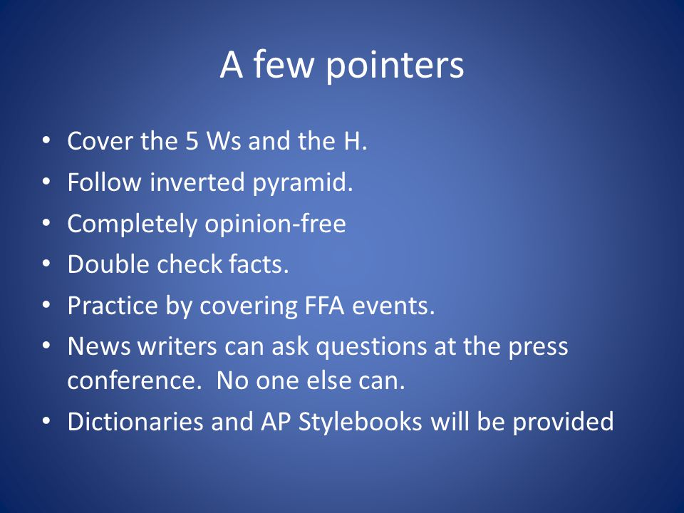 A few pointers Cover the 5 Ws and the H. Follow inverted pyramid.