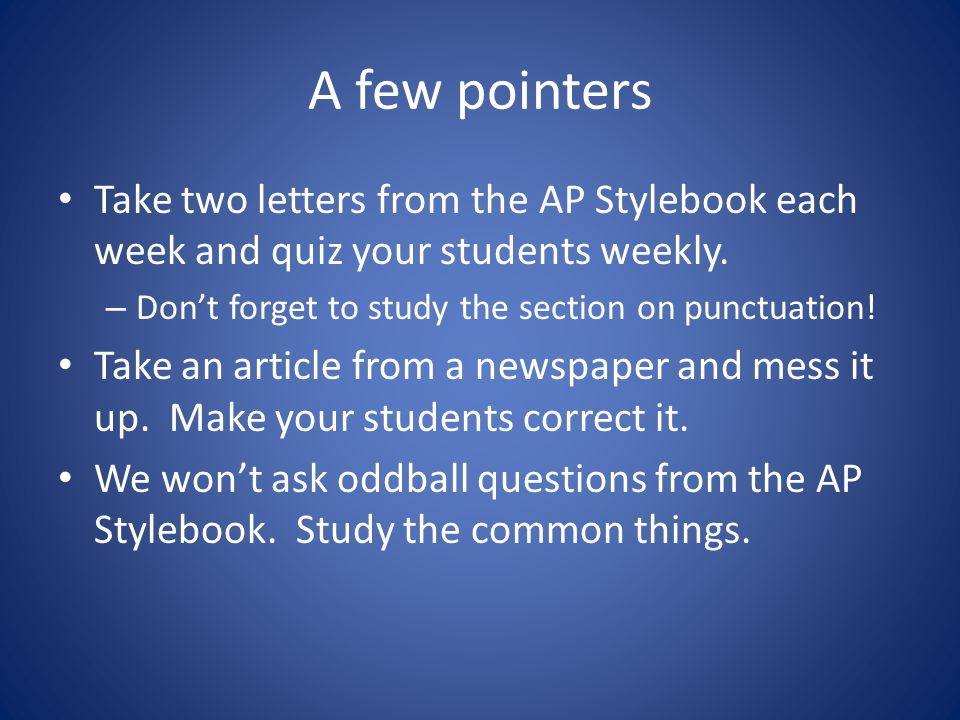 A few pointers Take two letters from the AP Stylebook each week and quiz your students weekly.