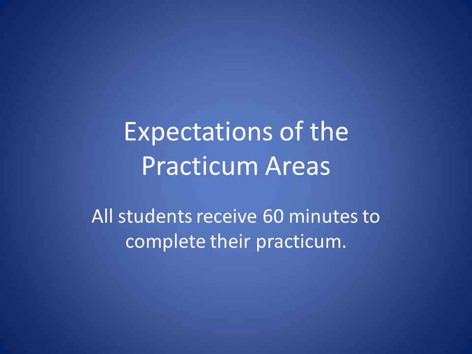 Expectations of the Practicum Areas All students receive 60 minutes to complete their practicum.