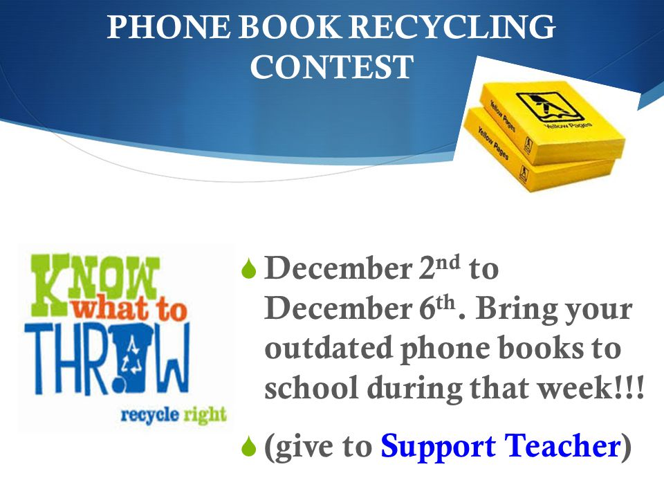 PHONE BOOK RECYCLING CONTEST December 2 nd to December 6 th. Bring your outdated phone books to school during that week!!! (give to Support Teacher)