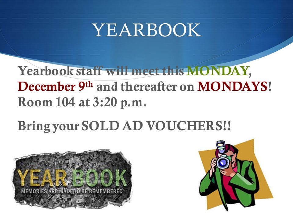 YEARBOOK Yearbook staff will meet this MONDAY, December 9 th and thereafter on MONDAYS! Room 104 at 3:20 p.m. Bring your SOLD AD VOUCHERS!!