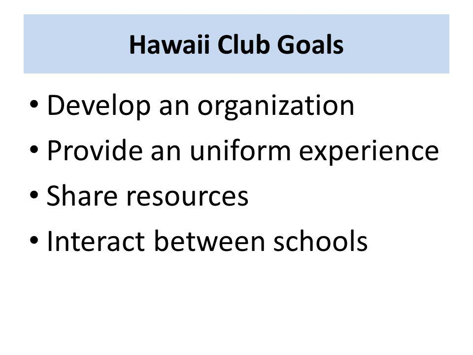 Hawaii Club Goals Develop an organization Provide an uniform experience Share resources Interact between schools