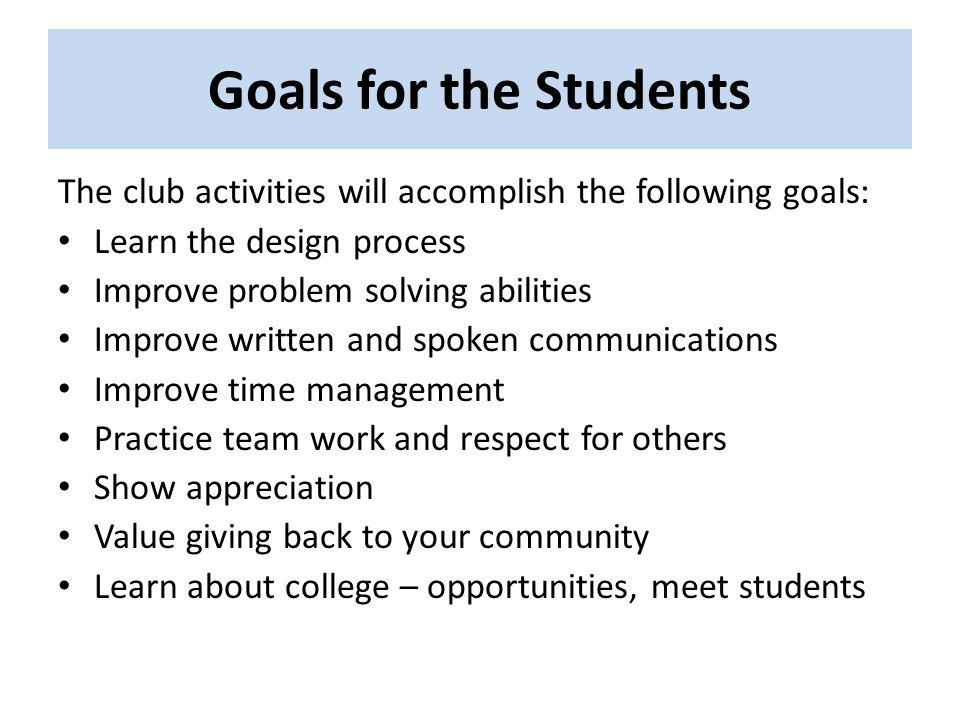 Goals for the Students The club activities will accomplish the following goals: Learn the design process Improve problem solving abilities Improve wri