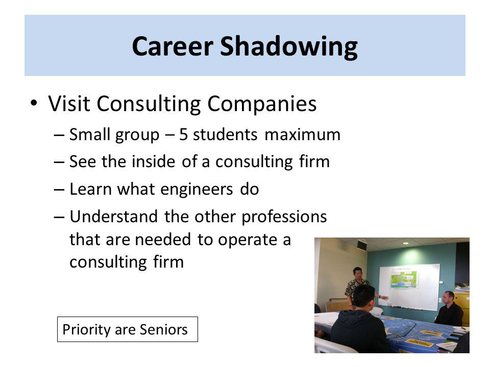 Career Shadowing Visit Consulting Companies – Small group – 5 students maximum – See the inside of a consulting firm – Learn what engineers do – Under