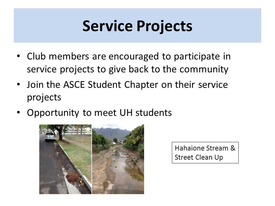 Service Projects Club members are encouraged to participate in service projects to give back to the community Join the ASCE Student Chapter on their service projects Opportunity to meet UH students Hahaione Stream & Street Clean Up