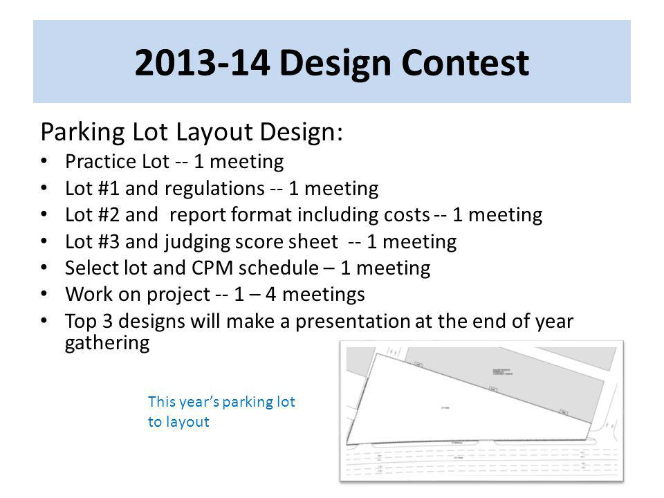 Design Contest Parking Lot Layout Design: Practice Lot -- 1 meeting Lot #1 and regulations -- 1 meeting Lot #2 and report format including costs -- 1 meeting Lot #3 and judging score sheet -- 1 meeting Select lot and CPM schedule – 1 meeting Work on project -- 1 – 4 meetings Top 3 designs will make a presentation at the end of year gathering This years parking lot to layout