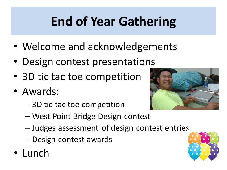 End of Year Gathering Welcome and acknowledgements Design contest presentations 3D tic tac toe competition Awards: – 3D tic tac toe competition – West Point Bridge Design contest – Judges assessment of design contest entries – Design contest awards Lunch