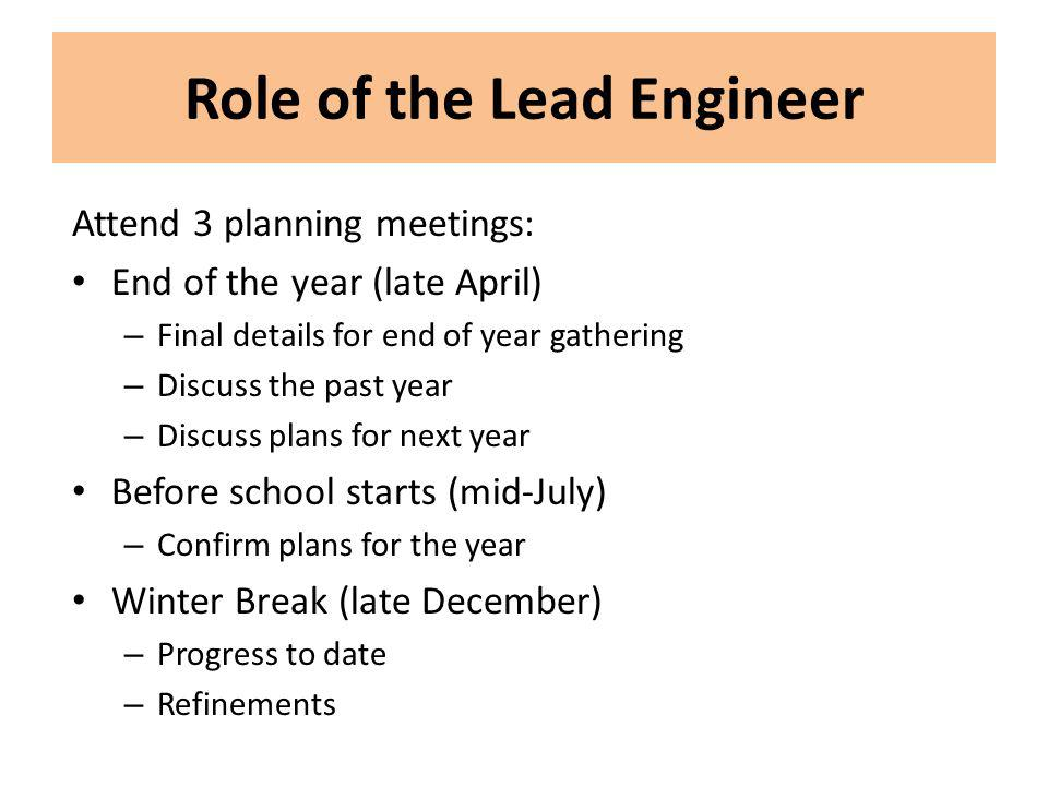Role of the Lead Engineer Attend 3 planning meetings: End of the year (late April) – Final details for end of year gathering – Discuss the past year –