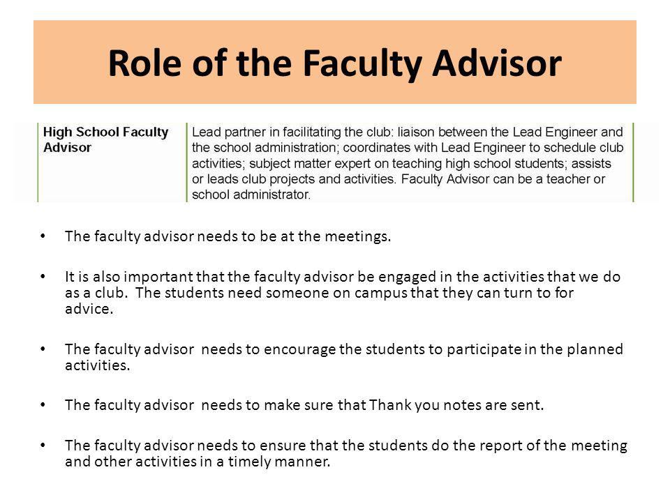 Role of the Faculty Advisor The faculty advisor needs to be at the meetings. It is also important that the faculty advisor be engaged in the activitie
