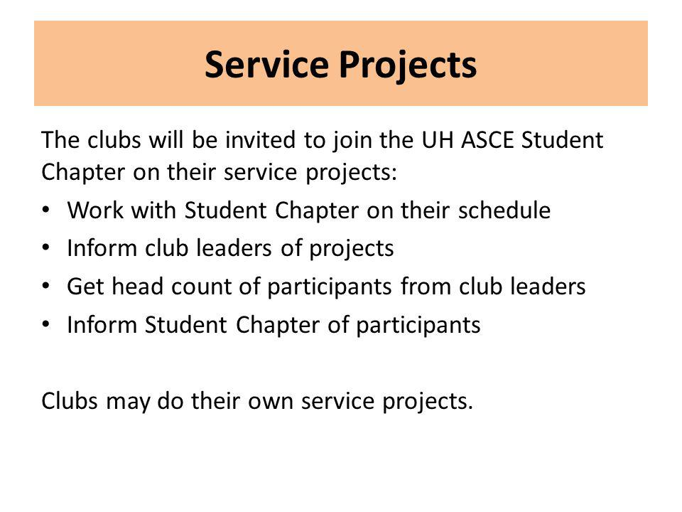 Service Projects The clubs will be invited to join the UH ASCE Student Chapter on their service projects: Work with Student Chapter on their schedule Inform club leaders of projects Get head count of participants from club leaders Inform Student Chapter of participants Clubs may do their own service projects.