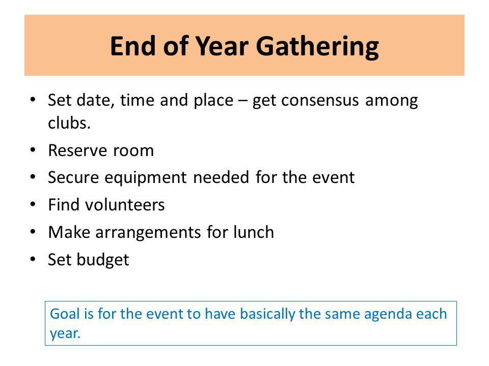 End of Year Gathering Set date, time and place – get consensus among clubs. Reserve room Secure equipment needed for the event Find volunteers Make ar