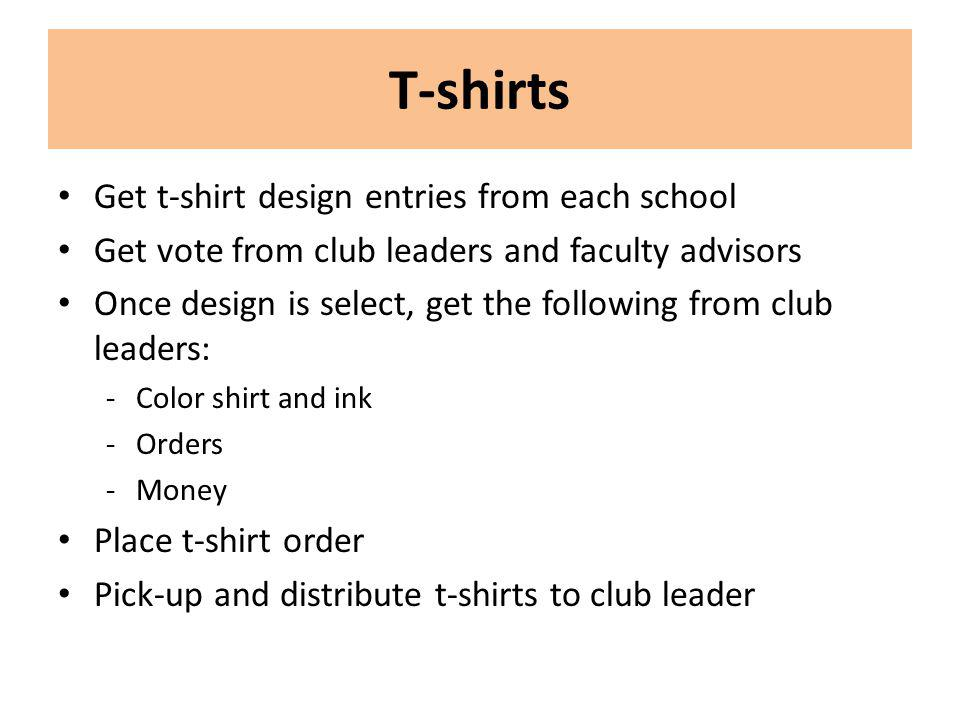 T-shirts Get t-shirt design entries from each school Get vote from club leaders and faculty advisors Once design is select, get the following from club leaders: -Color shirt and ink -Orders -Money Place t-shirt order Pick-up and distribute t-shirts to club leader