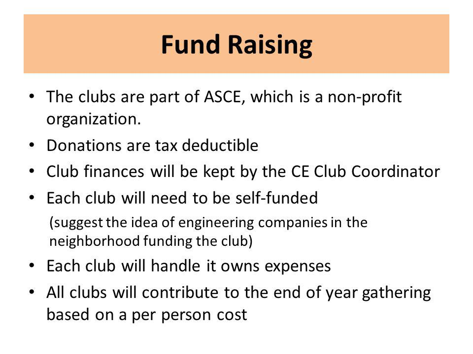 Fund Raising The clubs are part of ASCE, which is a non-profit organization. Donations are tax deductible Club finances will be kept by the CE Club Co