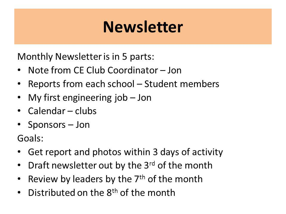 Newsletter Monthly Newsletter is in 5 parts: Note from CE Club Coordinator – Jon Reports from each school – Student members My first engineering job – Jon Calendar – clubs Sponsors – Jon Goals: Get report and photos within 3 days of activity Draft newsletter out by the 3 rd of the month Review by leaders by the 7 th of the month Distributed on the 8 th of the month