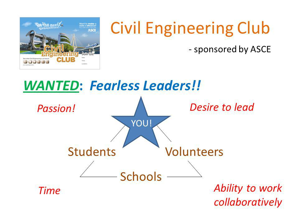 Civil Engineering Club - sponsored by ASCE WANTED: Fearless Leaders!! Students Schools Desire to lead Passion! Ability to work collaboratively YOU! Vo