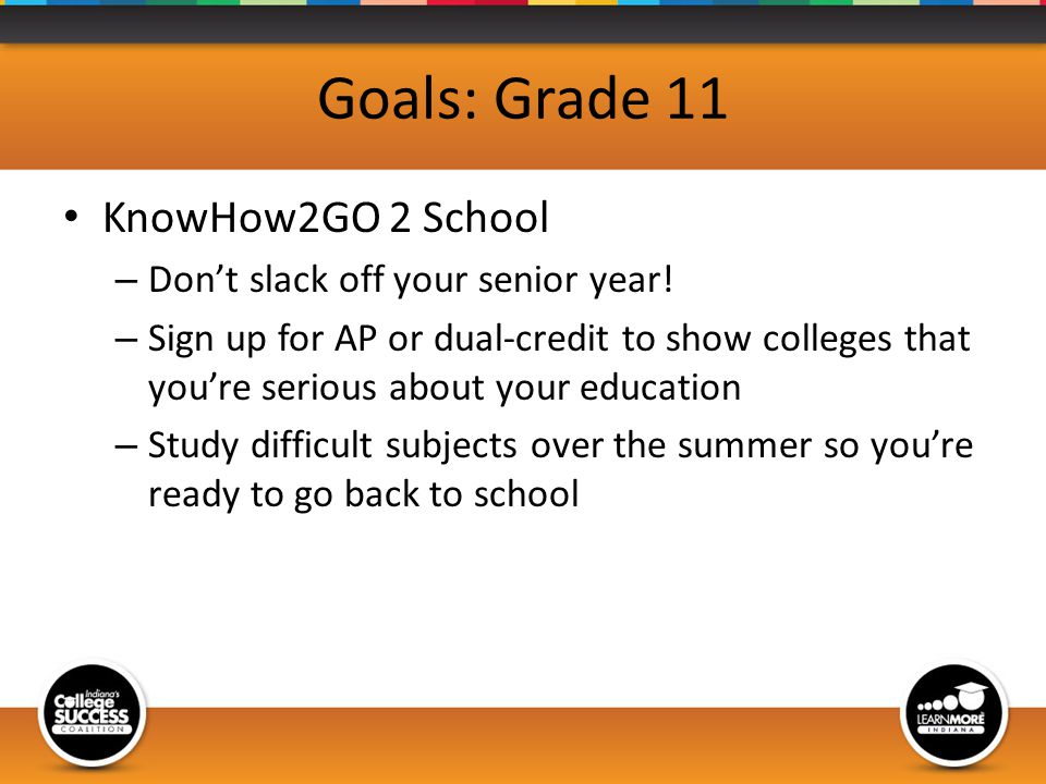 Goals: Grade 11 KnowHow2GO 2 School – Dont slack off your senior year.