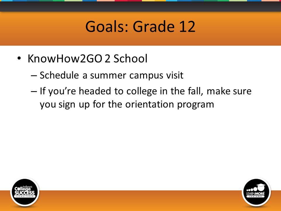 Goals: Grade 12 KnowHow2GO 2 School – Schedule a summer campus visit – If youre headed to college in the fall, make sure you sign up for the orientation program