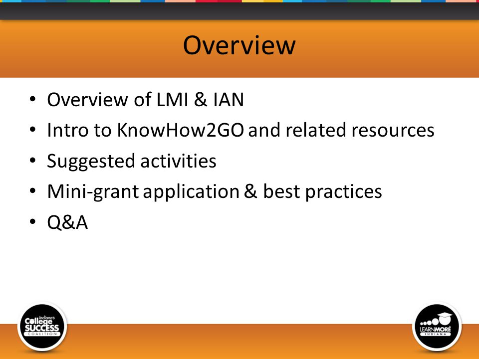 Overview Overview of LMI & IAN Intro to KnowHow2GO and related resources Suggested activities Mini-grant application & best practices Q&A