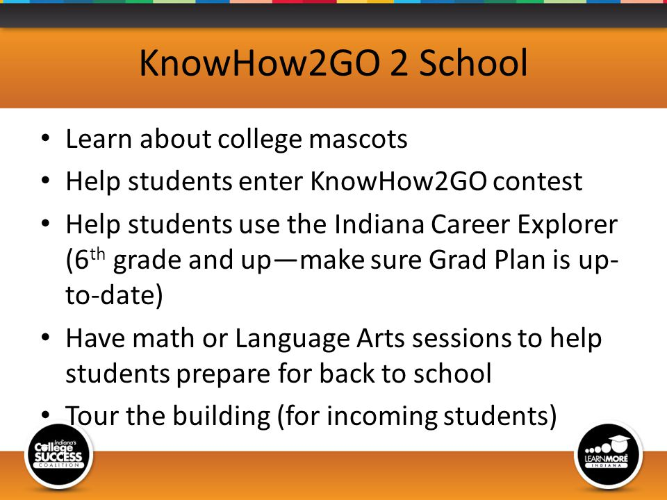 KnowHow2GO 2 School Learn about college mascots Help students enter KnowHow2GO contest Help students use the Indiana Career Explorer (6 th grade and upmake sure Grad Plan is up- to-date) Have math or Language Arts sessions to help students prepare for back to school Tour the building (for incoming students)