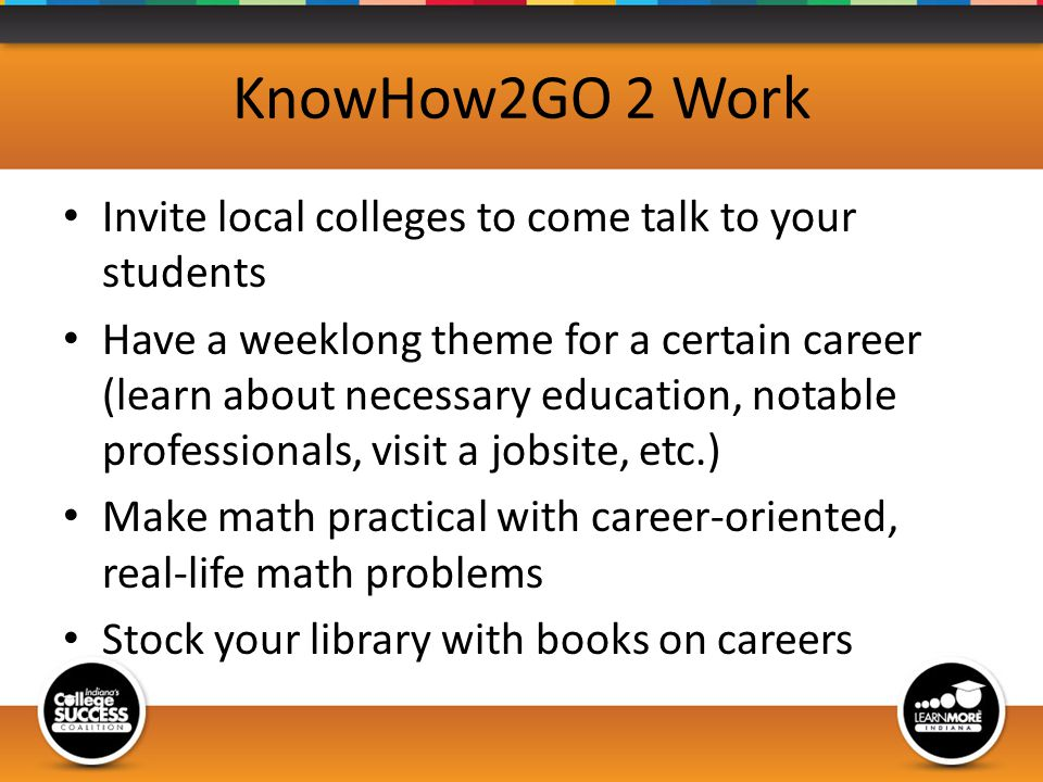 KnowHow2GO 2 Work Invite local colleges to come talk to your students Have a weeklong theme for a certain career (learn about necessary education, notable professionals, visit a jobsite, etc.) Make math practical with career-oriented, real-life math problems Stock your library with books on careers