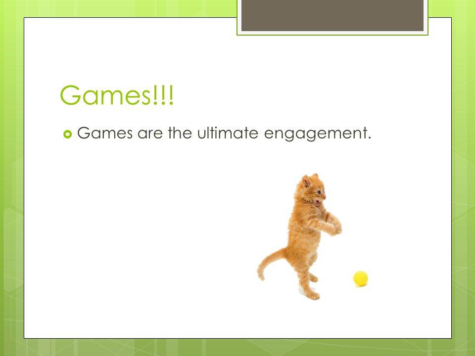 Games!!! Games are the ultimate engagement.