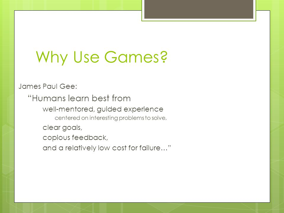 James Paul Gee: Humans learn best from well-mentored, guided experience centered on interesting problems to solve, clear goals, copious feedback, and a relatively low cost for failure… Why Use Games