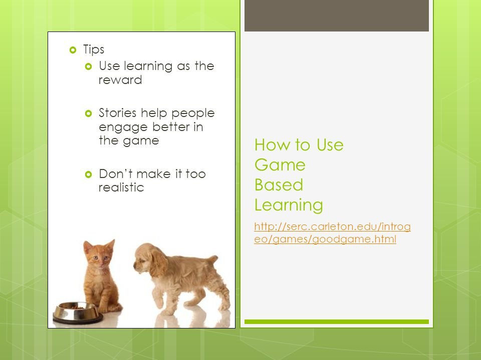 Tips Use learning as the reward Stories help people engage better in the game Dont make it too realistic How to Use Game Based Learning http://serc.carleton.edu/introg eo/games/goodgame.html