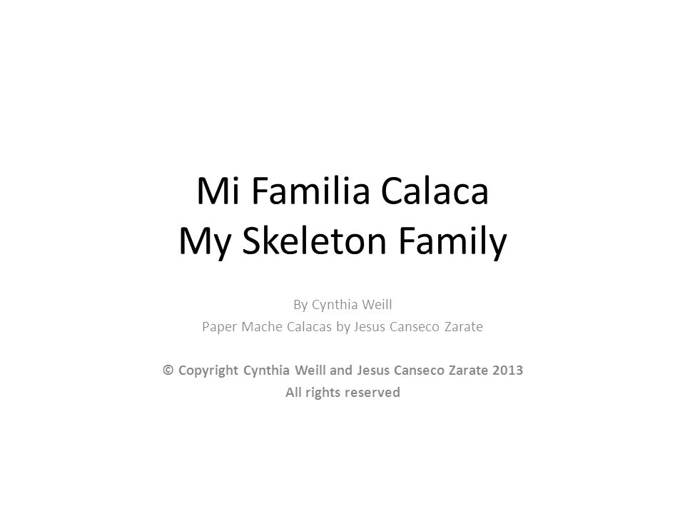 Mi Familia Calaca My Skeleton Family By Cynthia Weill Paper Mache Calacas by Jesus Canseco Zarate © Copyright Cynthia Weill and Jesus Canseco Zarate 2013 All rights reserved