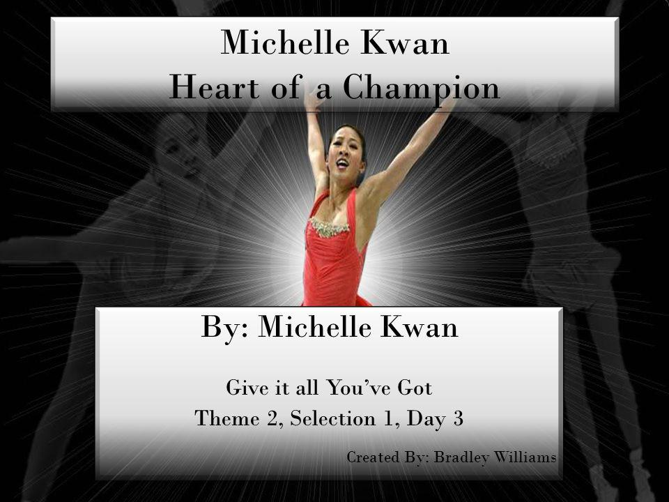 Michelle Kwan Heart of a Champion By: Michelle Kwan Give it all Youve Got Theme 2, Selection 1, Day 3 Created By: Bradley Williams By: Michelle Kwan Give it all Youve Got Theme 2, Selection 1, Day 3 Created By: Bradley Williams