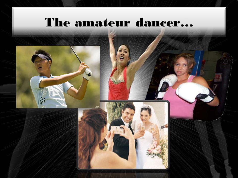 The amateur dancer…
