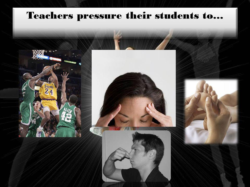 Teachers pressure their students to…