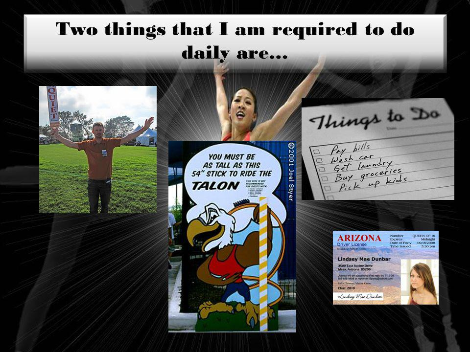 Two things that I am required to do daily are…