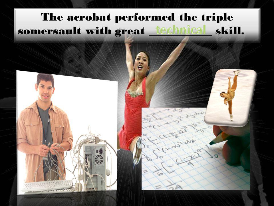 The acrobat performed the triple somersault with great ___________ skill.