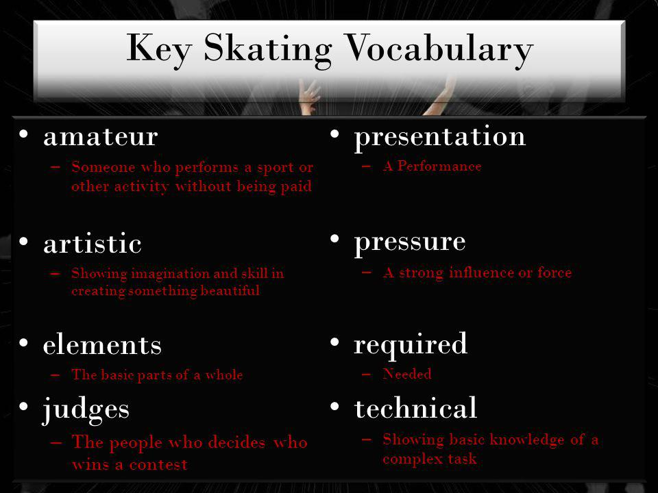 Key Skating Vocabulary amateur – Someone who performs a sport or other activity without being paid artistic – Showing imagination and skill in creating something beautiful elements – The basic parts of a whole judges – The people who decides who wins a contest presentation – A Performance pressure – A strong influence or force required – Needed technical – Showing basic knowledge of a complex task amateur – Someone who performs a sport or other activity without being paid artistic – Showing imagination and skill in creating something beautiful elements – The basic parts of a whole judges – The people who decides who wins a contest presentation – A Performance pressure – A strong influence or force required – Needed technical – Showing basic knowledge of a complex task