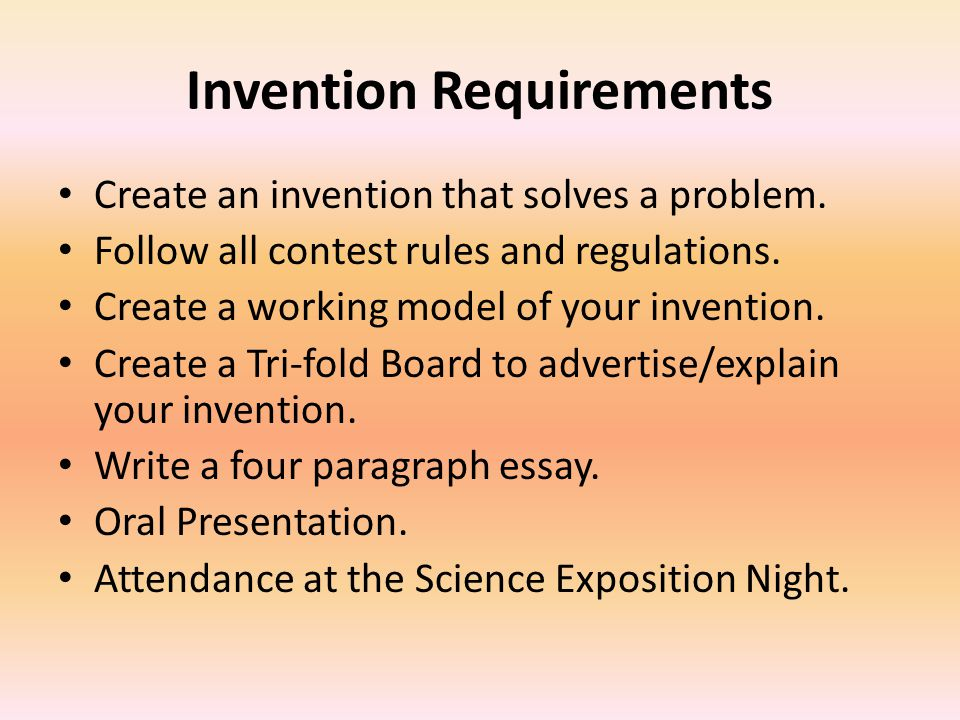 Invention Requirements Create an invention that solves a problem. Follow all contest rules and regulations. Create a working model of your invention.