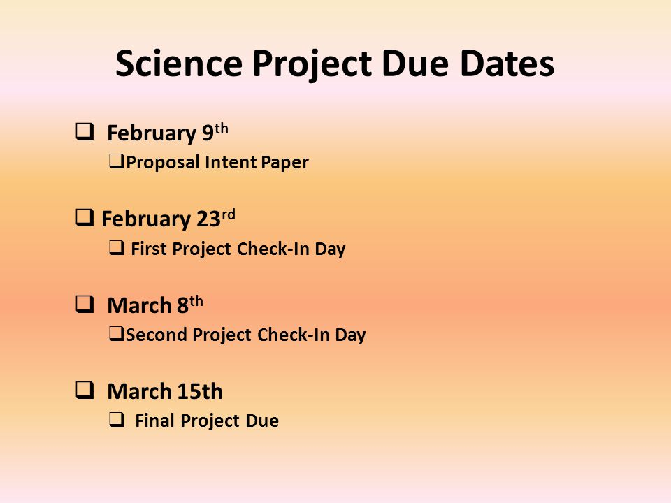 Science Project Due Dates February 9 th Proposal Intent Paper February 23 rd First Project Check-In Day March 8 th Second Project Check-In Day March 15th Final Project Due