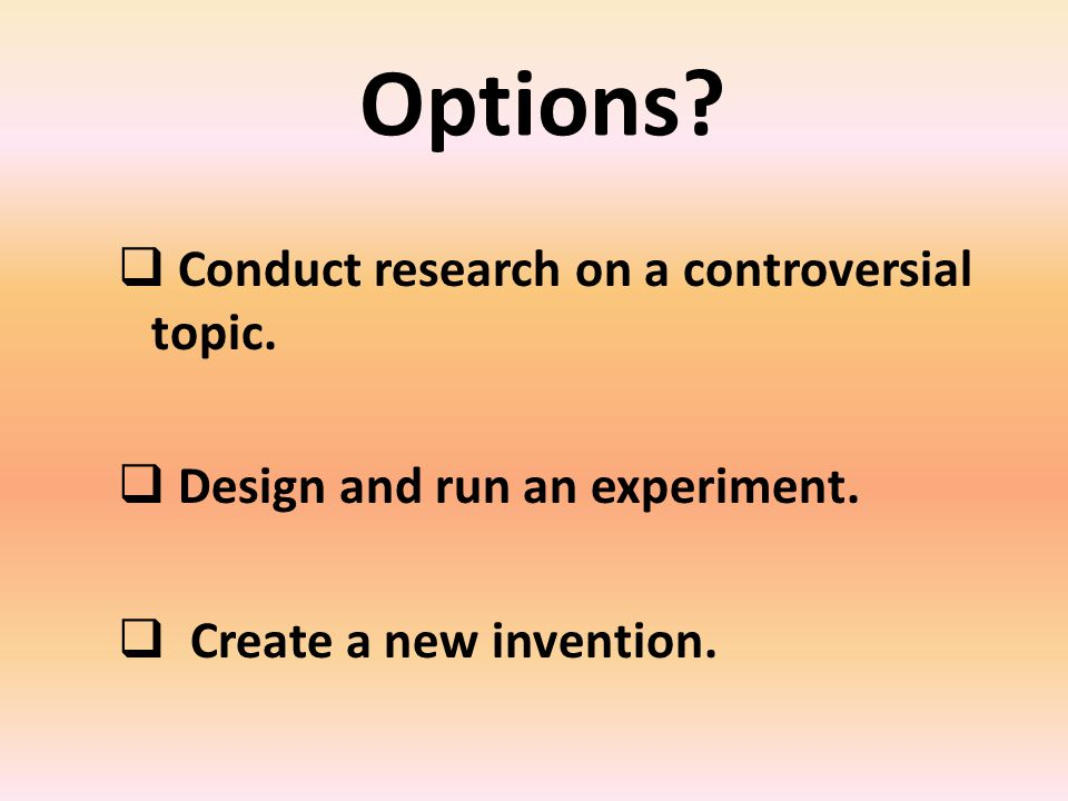 Options. Conduct research on a controversial topic.