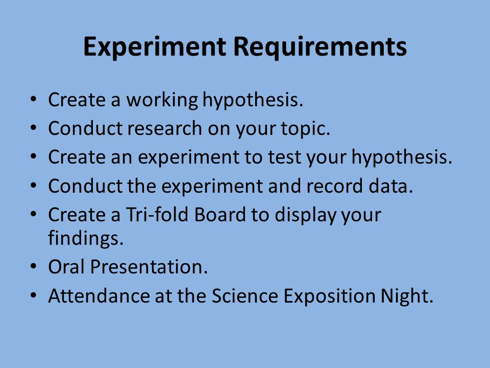 Experiment Requirements Create a working hypothesis. Conduct research on your topic. Create an experiment to test your hypothesis. Conduct the experim