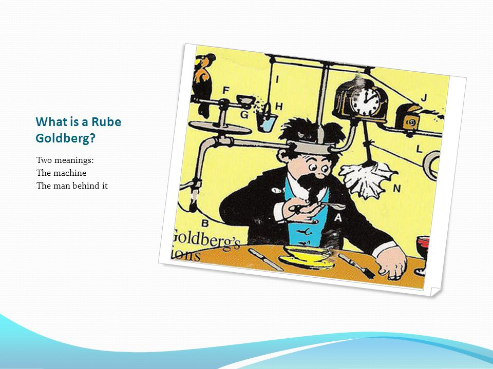 What is a Rube Goldberg Two meanings: The machine The man behind it